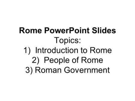 Seven Hills of Rome. Rome PowerPoint Slides Topics: 1) Introduction to Rome 2) People of Rome 3) Roman Government.