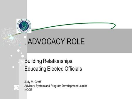 ADVOCACY ROLE Building Relationships Educating Elected Officials Judy M. Groff Advisory System and Program Development Leader NCCE.