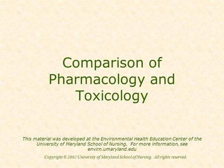 Copyright © 2002 University of Maryland School of Nursing. All rights reserved. Comparison of Pharmacology and Toxicology This material was developed at.