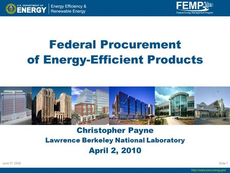 June 17. 2009 Slide 1 Federal Procurement of Energy-Efficient Products Christopher Payne Lawrence Berkeley National Laboratory April 2, 2010.