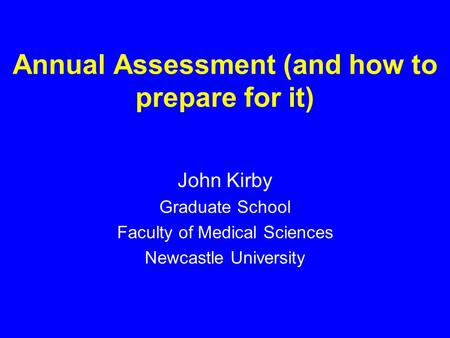 Annual Assessment (and how to prepare for it) John Kirby Graduate School Faculty of Medical Sciences Newcastle University.