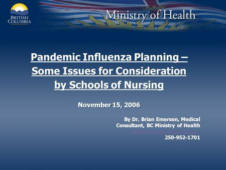 Pandemic Influenza Planning – Some Issues for Consideration by Schools of Nursing November 15, 2006 By Dr. Brian Emerson, Medical Consultant, BC Ministry.