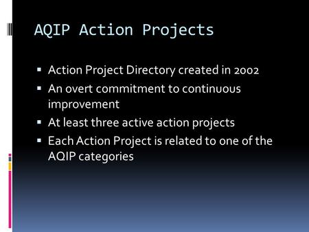 AQIP Action Projects  Action Project Directory created in 2002  An overt commitment to continuous improvement  At least three active action projects.