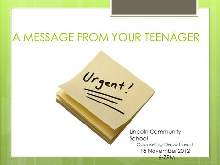 A MESSAGE FROM YOUR TEENAGER Lincoln Community School Counseling Department 15 November 2012 6-7PM.