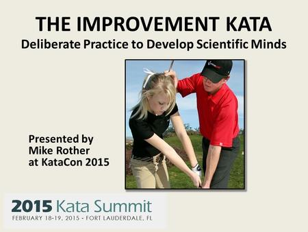 THE IMPROVEMENT KATA Deliberate Practice to Develop Scientific Minds Presented by Mike Rother at KataCon 2015.