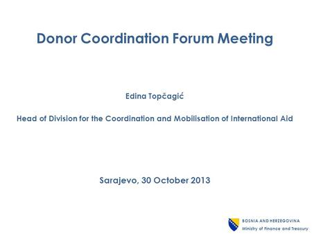 Donor Coordination Forum Meeting Edina Topčagić Head of Division for the Coordination and Mobilisation of International Aid Sarajevo, 30 October 2013 BOSNIA.