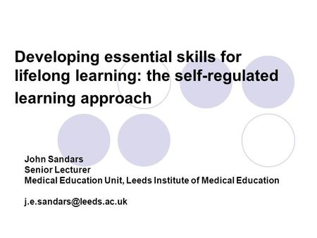 Developing essential skills for lifelong learning: the self-regulated learning approach John Sandars Senior Lecturer Medical Education Unit, Leeds Institute.