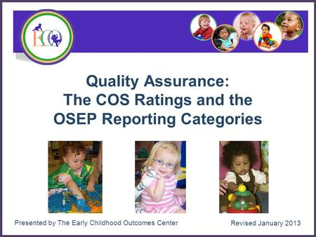 1 Quality Assurance: The COS Ratings and the OSEP Reporting Categories Presented by The Early Childhood Outcomes Center Revised January 2013.