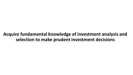 Acquire fundamental knowledge of investment analysis and selection to make prudent investment decisions.