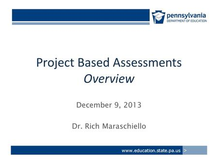 Project Based Assessments Overview December 9, 2013 Dr. Rich Maraschiello www.education.state.pa.us >