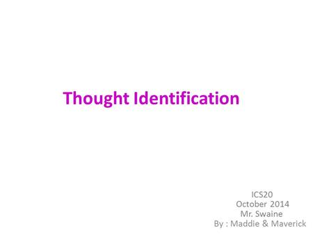 Thought Identification By : Maddie & Maverick ICS20 October 2014 Mr. Swaine.