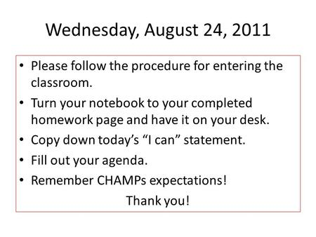 Wednesday, August 24, 2011 Please follow the procedure for entering the classroom. Turn your notebook to your completed homework page and have it on your.