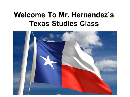Welcome To Mr. Hernandez's Texas Studies Class. Classroom Vision My goal is to guide every student on the road to success and develop lifelong learning.