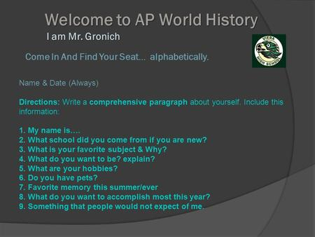 Welcome to AP World History I am Mr. Gronich Welcome to AP World History I am Mr. Gronich Come In And Find Your Seat… alphabetically. Name & Date (Always)