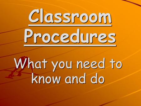Classroom Procedures What you need to know and do.