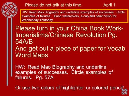 Please do not talk at this time April 1 HW: Read Mao Biography and underline examples of successes. Circle examples of failures. Bring watercolors, a cup.