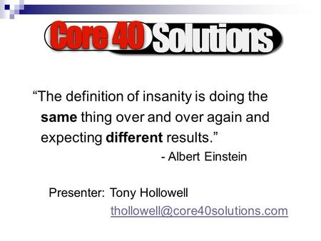 """The definition of insanity is doing the same thing over and over again and expecting different results."" - Albert Einstein Presenter: Tony Hollowell"