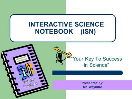 """Your Key To Success in Science"" INTERACTIVE SCIENCE NOTEBOOK (ISN) Presented by: Mr. Waymire."