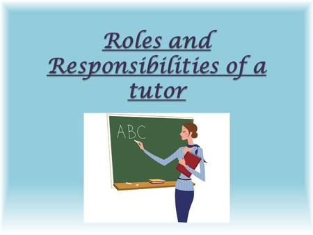 Roles and Responsibilities of a tutor. The main roles and responsibilities for a teacher are: Assessing and Evaluating students Giving feedback Motivating.