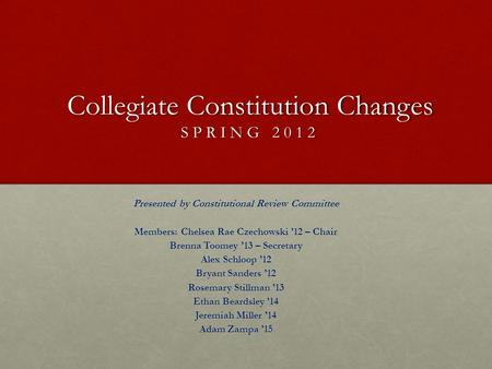 Collegiate Constitution Changes SPRING 2012 Presented by Constitutional Review Committee Members: Chelsea Rae Czechowski '12 – Chair Brenna Toomey '13.