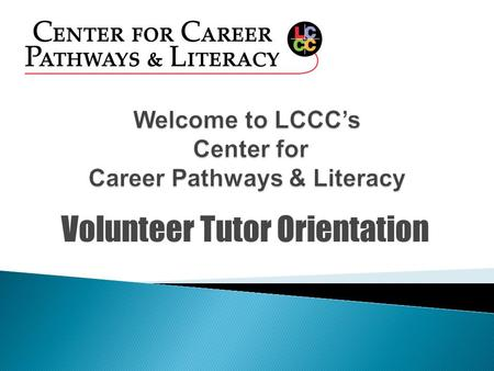 Volunteer Tutor Orientation  Mary Kovalchick-Assistant Director for the Center for Career Pathways and Literacy  Gloria Lowell—Tutor Coordinator/GED.