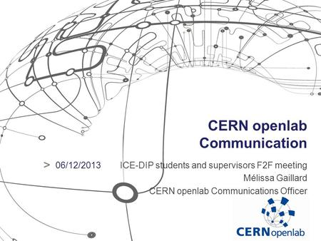 CERN openlab Communication ICE-DIP students and supervisors F2F meeting Mélissa Gaillard CERN openlab Communications Officer > 06/12/2013.