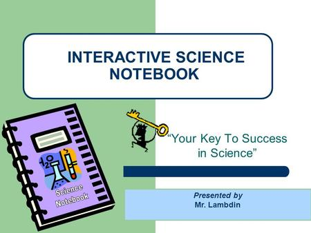 """Your Key To Success in Science"" INTERACTIVE SCIENCE NOTEBOOK Presented by Mr. Lambdin."