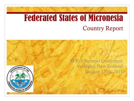 Federated States of Micronesia Country Report SPEVI Biennial Conference Auckland, New Zealand January 13-18, 2013.
