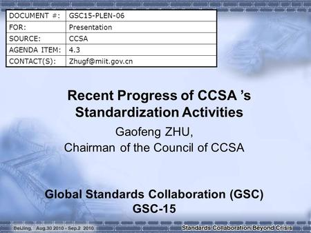 DOCUMENT #:GSC15-PLEN-06 FOR:Presentation SOURCE:CCSA AGENDA ITEM:4.3 Recent Progress of CCSA 's Standardization Activities.