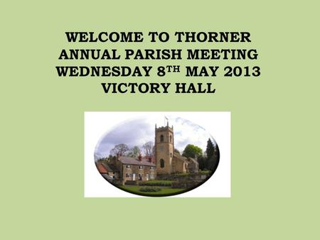 WELCOME TO THORNER ANNUAL PARISH MEETING WEDNESDAY 8 TH MAY 2013 VICTORY HALL.