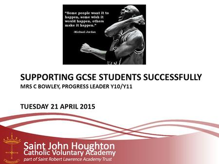 SUPPORTING GCSE STUDENTS SUCCESSFULLY MRS C BOWLEY, PROGRESS LEADER Y10/Y11 TUESDAY 21 APRIL 2015.