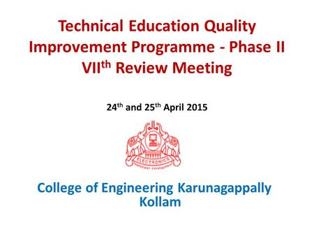 Technical Education Quality Improvement Programme - Phase II VII th Review Meeting 24 th and 25 th April 2015 College of Engineering Karunagappally Kollam.