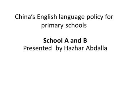 China's English language policy for primary schools School A and B Presented by Hazhar Abdalla.