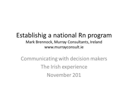 Establishig a national Rn program Mark Brennock, Murray Consultants, Ireland www.murrayconsult.ie Communicating with decision makers The Irish experience.