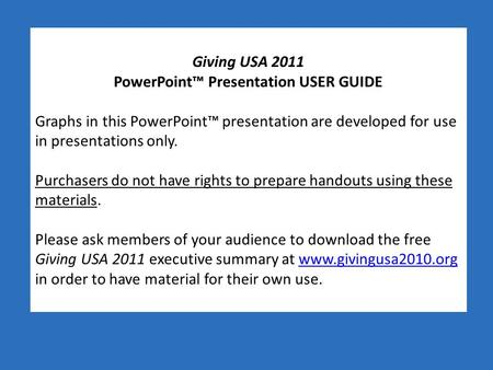Giving USA 2011 PowerPoint™ Presentation USER GUIDE Graphs in this PowerPoint™ presentation are developed for use in presentations only. Purchasers do.