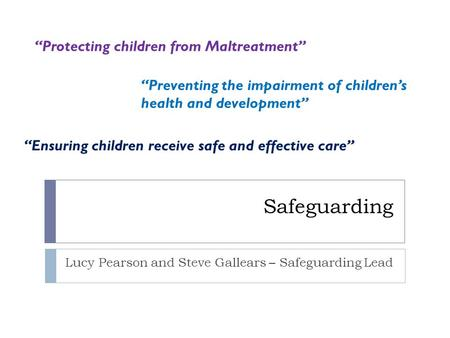 "Safeguarding Lucy Pearson and Steve Gallears – Safeguarding Lead ""Protecting children from Maltreatment"" ""Ensuring children receive safe and effective."