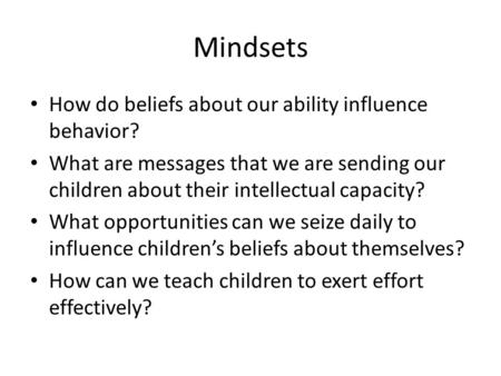Mindsets How do beliefs about our ability influence behavior? What are messages that we are sending our children about their intellectual capacity? What.