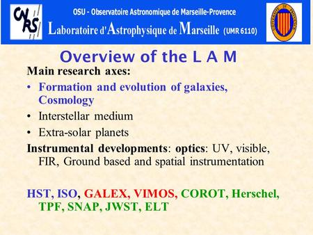 Overview of the L A M Main research axes: Formation and evolution of galaxies, Cosmology Interstellar medium Extra-solar planets Instrumental developments: