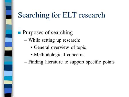Searching for ELT research n Purposes of searching –While setting up research: General overview of topic Methodological concerns –Finding literature to.