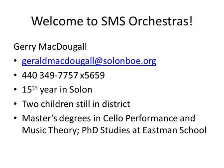 Welcome to SMS Orchestras! Gerry MacDougall 440 349-7757 x5659 15 th year in Solon Two children still in district Master's.