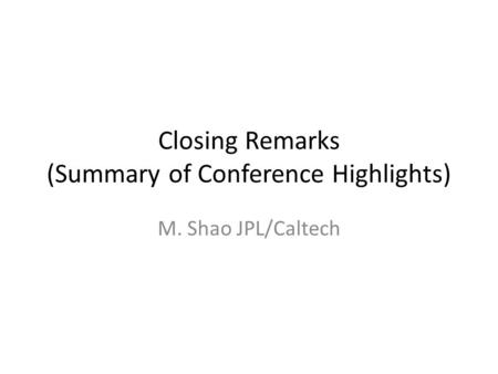 Closing Remarks (Summary of Conference Highlights) M. Shao JPL/Caltech.