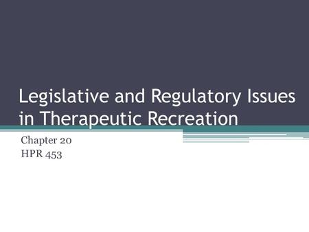 Legislative and Regulatory Issues in Therapeutic Recreation Chapter 20 HPR 453.