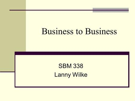 Business to Business SBM 338 Lanny Wilke. Boring? Different. Using someone else's money. More factual, less emotional. Emphasizes immediate response.