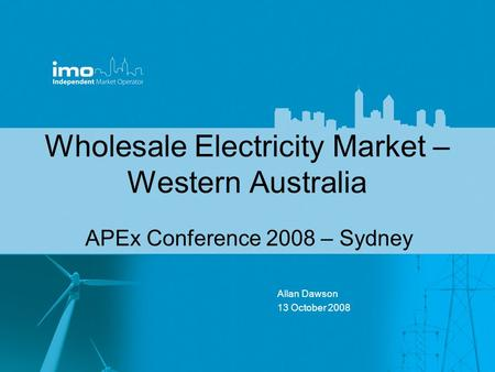 Wholesale Electricity Market – Western Australia APEx Conference 2008 – Sydney Allan Dawson 13 October 2008.