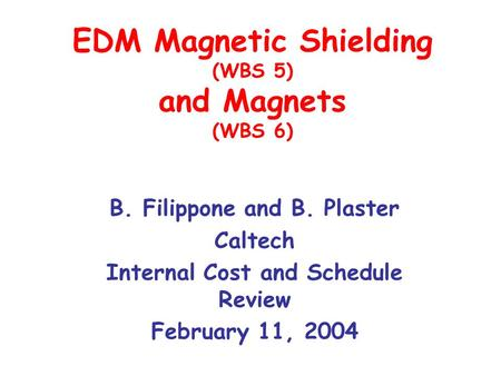 EDM Magnetic Shielding (WBS 5) and Magnets (WBS 6) B. Filippone and B. Plaster Caltech Internal Cost and Schedule Review February 11, 2004.