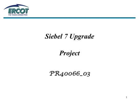 1 Siebel 7 Upgrade Project PR40066_03. 2  Key Functional Areas… –Compliance –Legal –Lodestar –Market Participants –Network Modeling –Retail Client Services.
