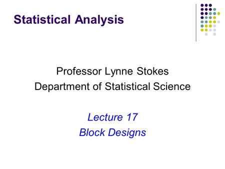 Statistical Analysis Professor Lynne Stokes Department of Statistical Science Lecture 17 Block Designs.