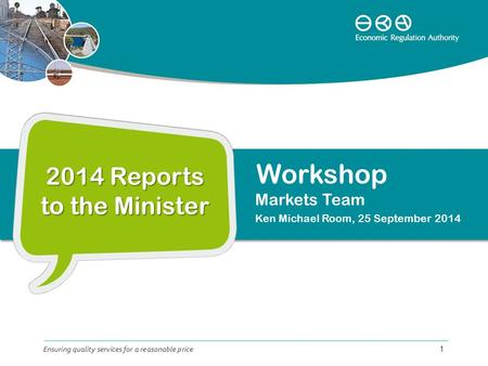 2014 Reports to the Minister Markets Team Ken Michael Room, 25 September 2014 Ensuring quality services for a reasonable price 1 Workshop.