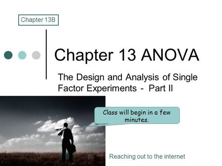 Chapter 13 ANOVA The Design and Analysis of Single Factor Experiments - Part II Chapter 13B Class will begin in a few minutes. Reaching out to the internet.