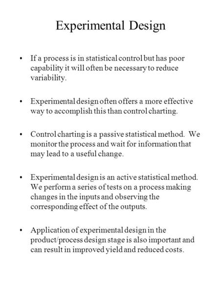 Experimental Design If a process is in statistical control but has poor capability it will often be necessary to reduce variability. Experimental design.